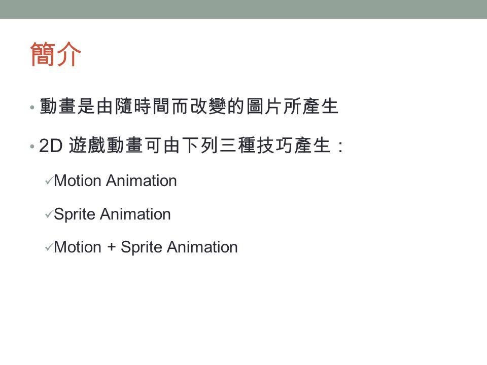 簡介 動畫是由隨時間而改變的圖片所產生 2D 遊戲動畫可由下列三種技巧產生: Motion Animation Sprite Animation Motion + Sprite Animation