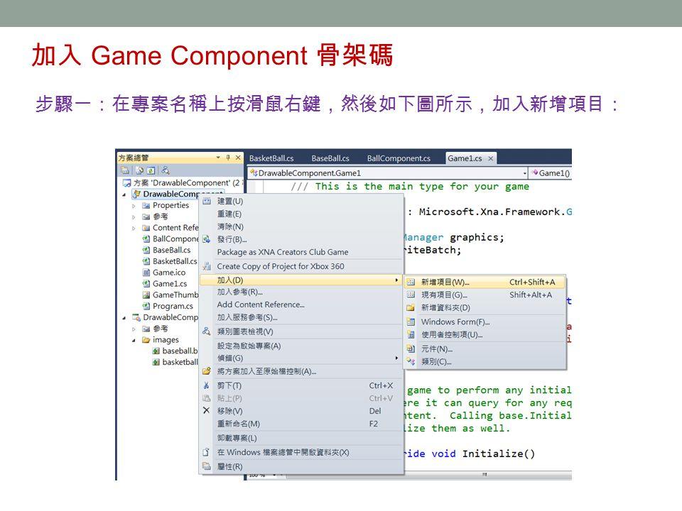 加入 Game Component 骨架碼 步驟一:在專案名稱上按滑鼠右鍵,然後如下圖所示,加入新增項目: