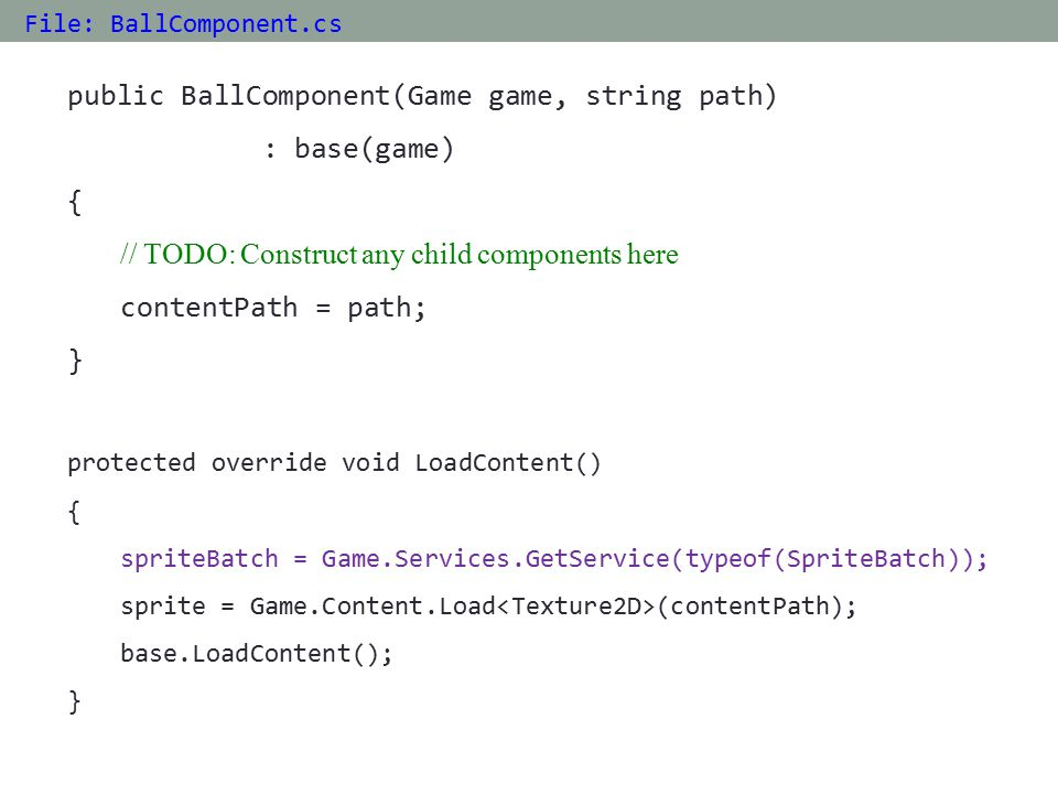 public BallComponent(Game game, string path) : base(game) { // TODO: Construct any child components here contentPath = path; } protected override void LoadContent() { spriteBatch = Game.Services.GetService(typeof(SpriteBatch)); sprite = Game.Content.Load (contentPath); base.LoadContent(); } File: BallComponent.cs