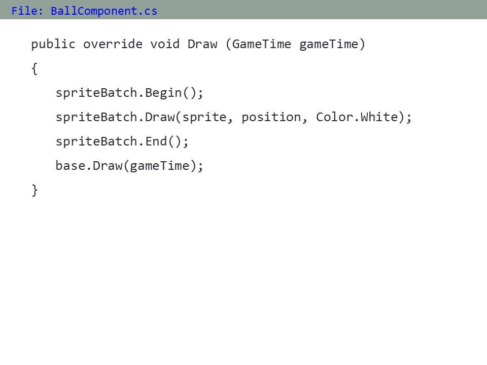 public override void Draw (GameTime gameTime) { spriteBatch.Begin(); spriteBatch.Draw(sprite, position, Color.White); spriteBatch.End(); base.Draw(gameTime); } File: BallComponent.cs