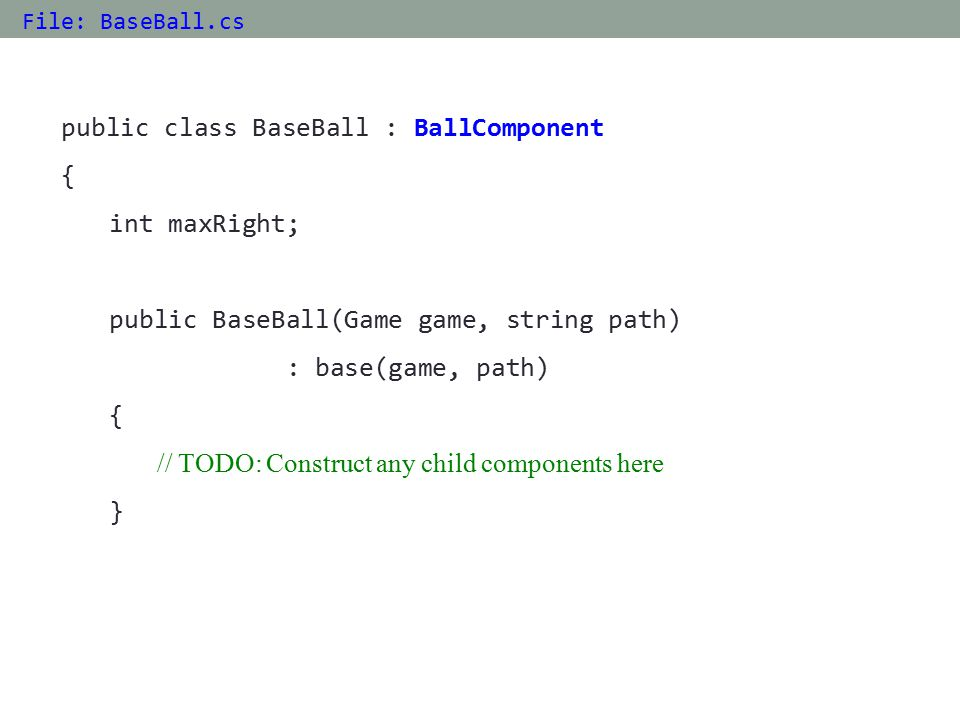 public class BaseBall : BallComponent { int maxRight; public BaseBall(Game game, string path) : base(game, path) { // TODO: Construct any child components here } File: BaseBall.cs