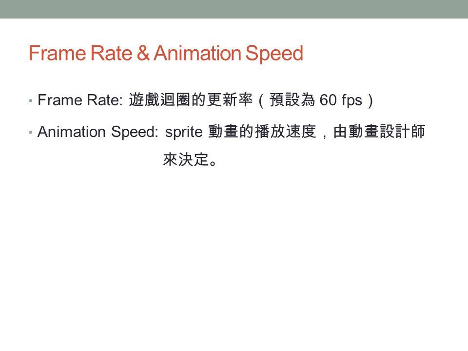 Frame Rate & Animation Speed Frame Rate: 遊戲迴圈的更新率(預設為 60 fps ) Animation Speed: sprite 動畫的播放速度,由動畫設計師 來決定。