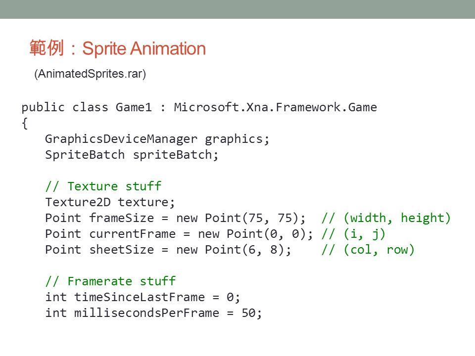 範例: Sprite Animation (AnimatedSprites.rar) public class Game1 : Microsoft.Xna.Framework.Game { GraphicsDeviceManager graphics; SpriteBatch spriteBatch; // Texture stuff Texture2D texture; Point frameSize = new Point(75, 75); // (width, height) Point currentFrame = new Point(0, 0); // (i, j) Point sheetSize = new Point(6, 8); // (col, row) // Framerate stuff int timeSinceLastFrame = 0; int millisecondsPerFrame = 50;