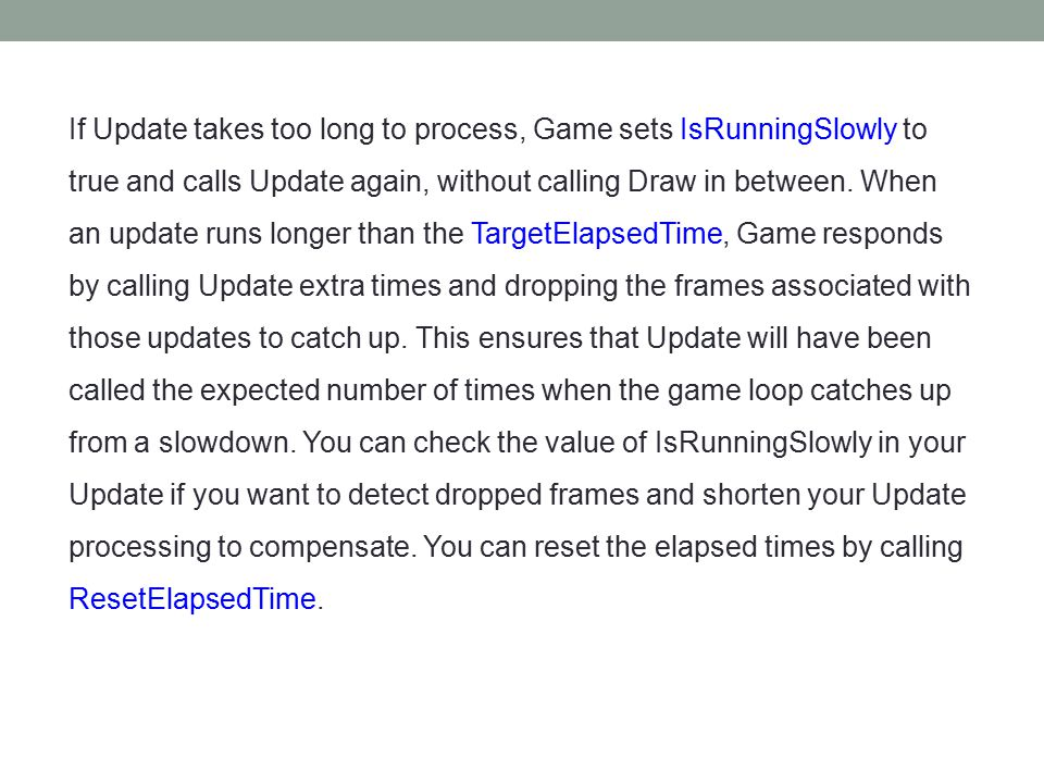 Variable-Step Game Loops A variable-step game calls its Update and Draw methods in a continuous loop without regard to the TargetElapsedTime.