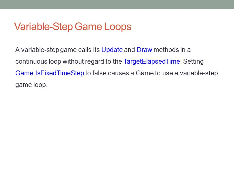 Animation and Timing Using a fixed step allows game logic to use the TargetElapsedTime as its basic unit of time and assume that Update will be called at that interval.