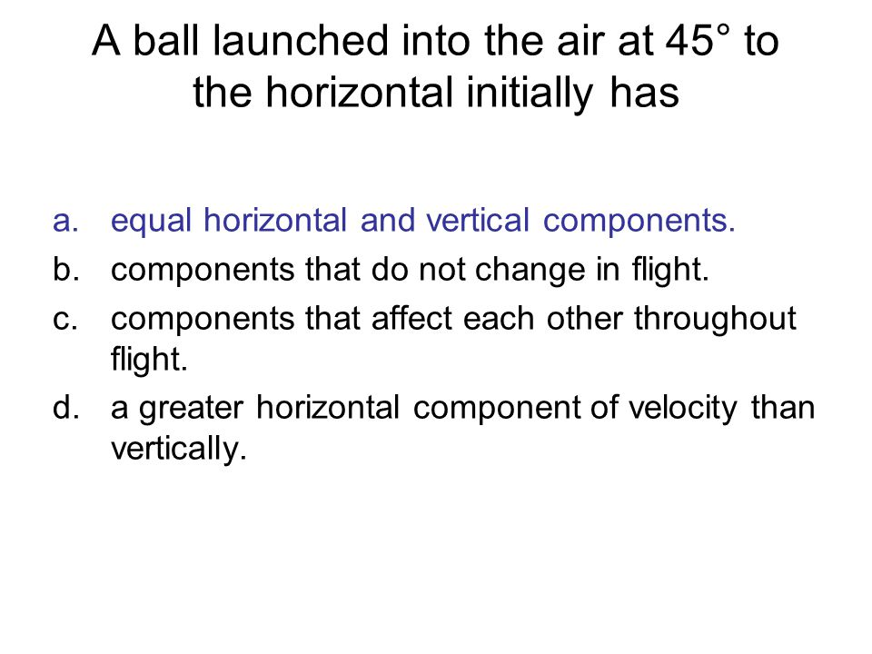 A ball launched into the air at 45° to the horizontal initially has a.equal horizontal and vertical components. b.components that do not change in fli