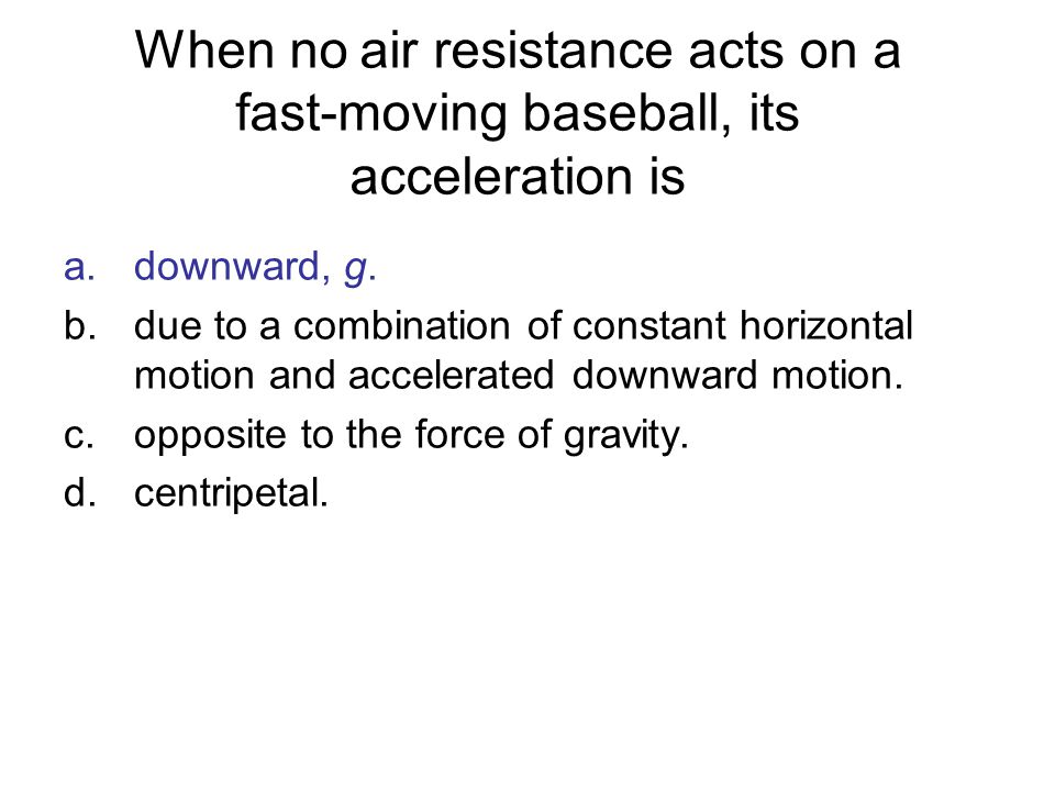 When no air resistance acts on a fast-moving baseball, its acceleration is a.downward, g. b.due to a combination of constant horizontal motion and acc