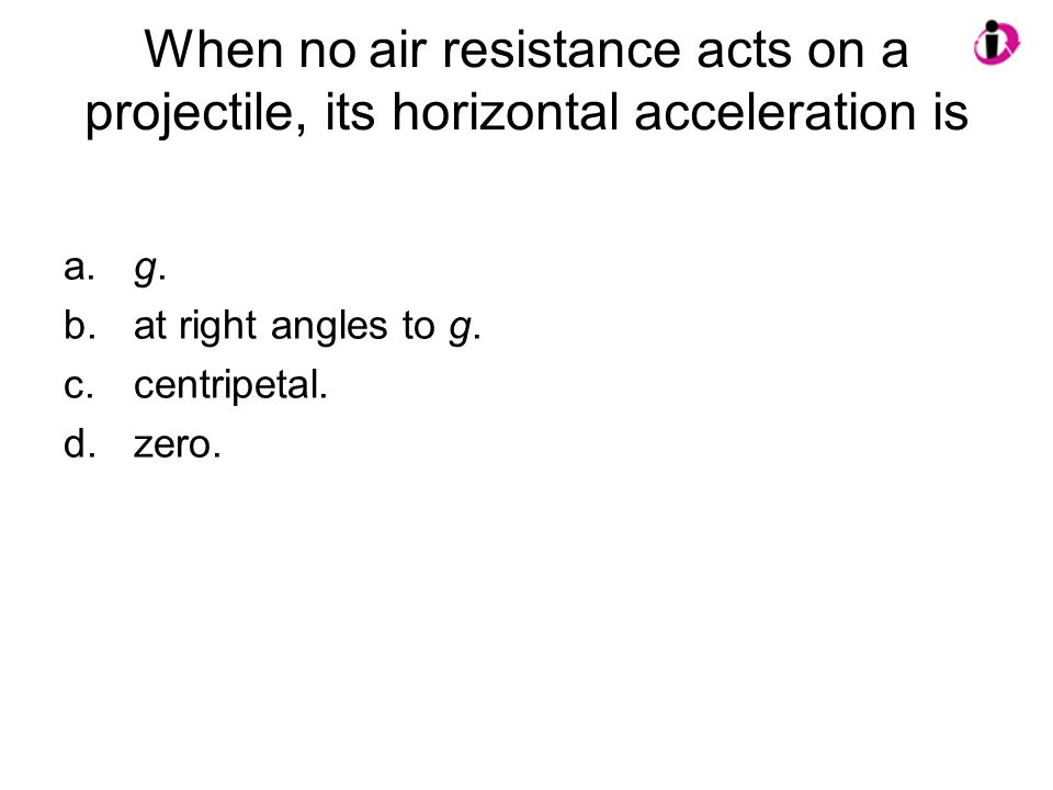 When no air resistance acts on a projectile, its horizontal acceleration is a.g. b.at right angles to g. c.centripetal. d.zero.