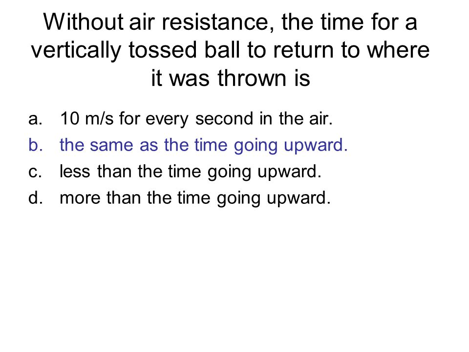 Without air resistance, the time for a vertically tossed ball to return to where it was thrown is a.10 m/s for every second in the air. b.the same as
