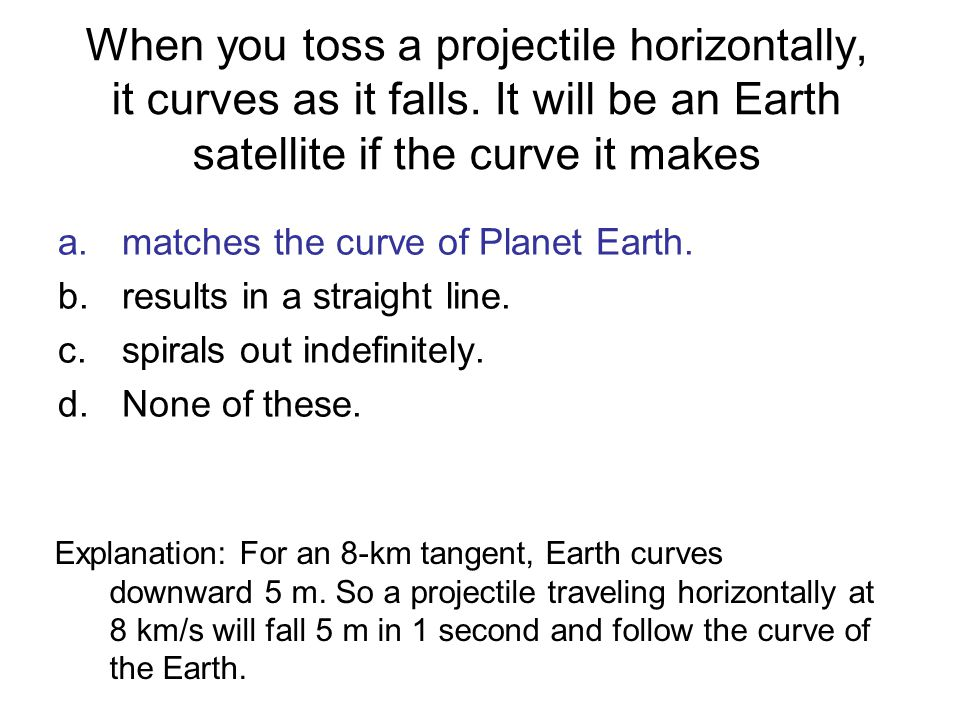 When you toss a projectile horizontally, it curves as it falls. It will be an Earth satellite if the curve it makes a.matches the curve of Planet Eart