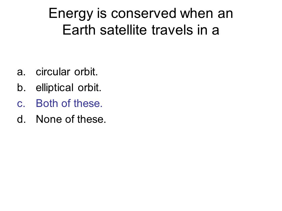 Energy is conserved when an Earth satellite travels in a a.circular orbit. b.elliptical orbit. c.Both of these. d.None of these.