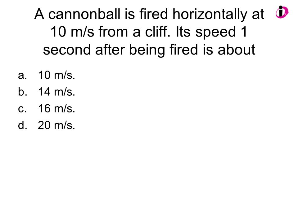 A cannonball is fired horizontally at 10 m/s from a cliff. Its speed 1 second after being fired is about a.10 m/s. b.14 m/s. c.16 m/s. d.20 m/s.