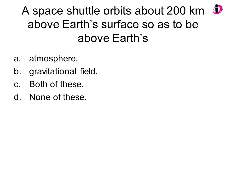 A space shuttle orbits about 200 km above Earth's surface so as to be above Earth's a.atmosphere. b.gravitational field. c.Both of these. d.None of th