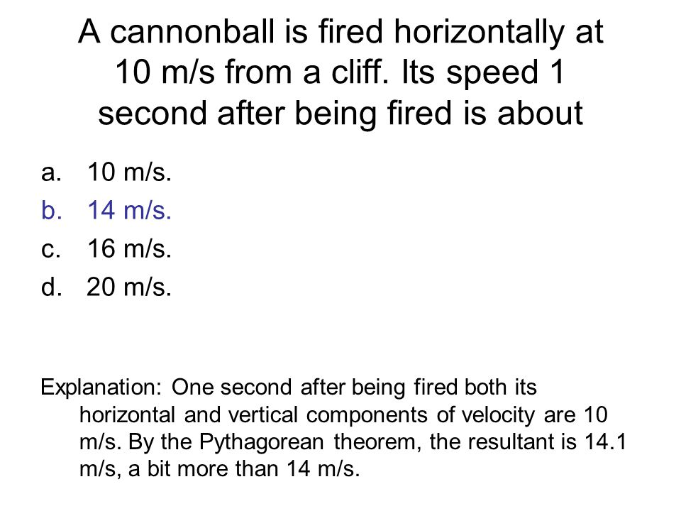A cannonball is fired horizontally at 10 m/s from a cliff. Its speed 1 second after being fired is about a.10 m/s. b.14 m/s. c.16 m/s. d.20 m/s. Expla