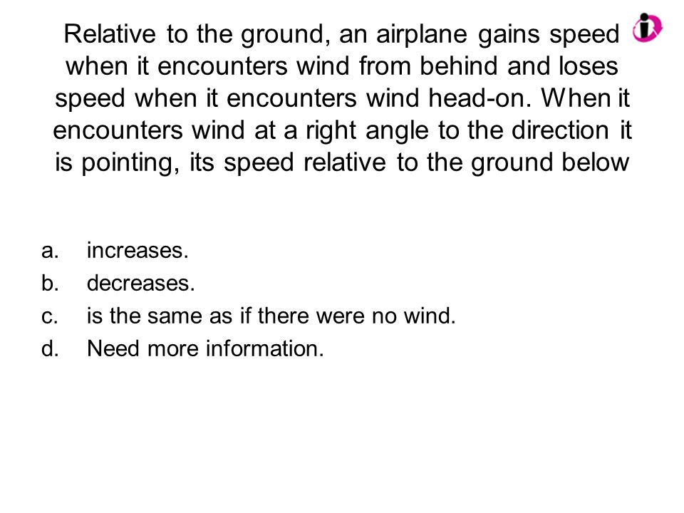 Relative to the ground, an airplane gains speed when it encounters wind from behind and loses speed when it encounters wind head-on. When it encounter