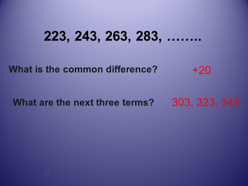 10 223, 243, 263, 283, …….. What is the common difference? +20 What are the next three terms? 303, 323, 343