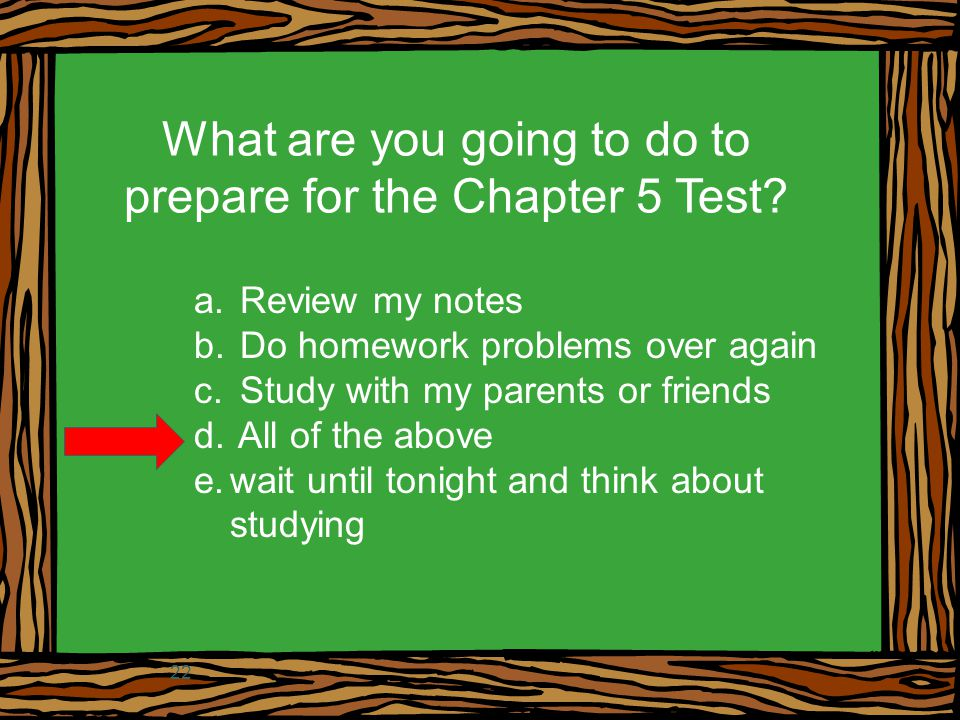 What are you going to do to prepare for the Chapter 5 Test? a. Review my notes b. Do homework problems over again c. Study with my parents or friends