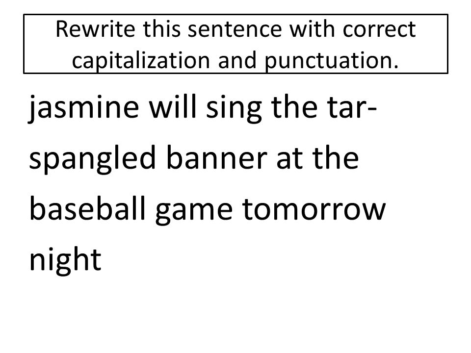 Rewrite this sentence with correct capitalization and punctuation. jasmine will sing the tar- spangled banner at the baseball game tomorrow night