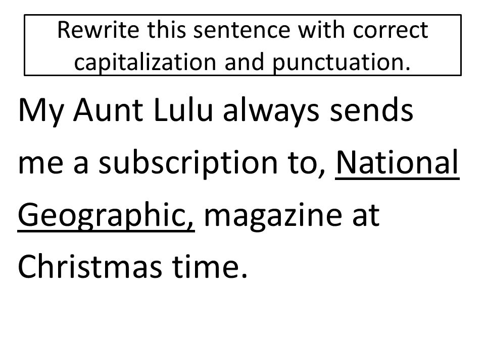Rewrite this sentence with correct capitalization and punctuation. My Aunt Lulu always sends me a subscription to, National Geographic, magazine at Ch