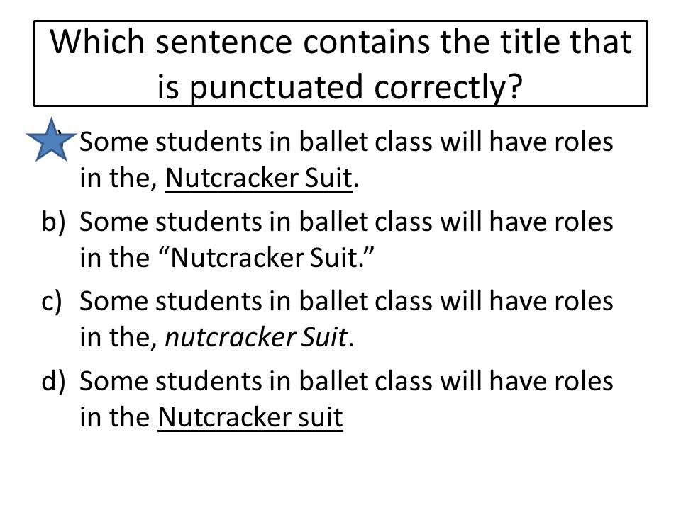 Which sentence contains the title that is punctuated correctly? a)Some students in ballet class will have roles in the, Nutcracker Suit. b)Some studen