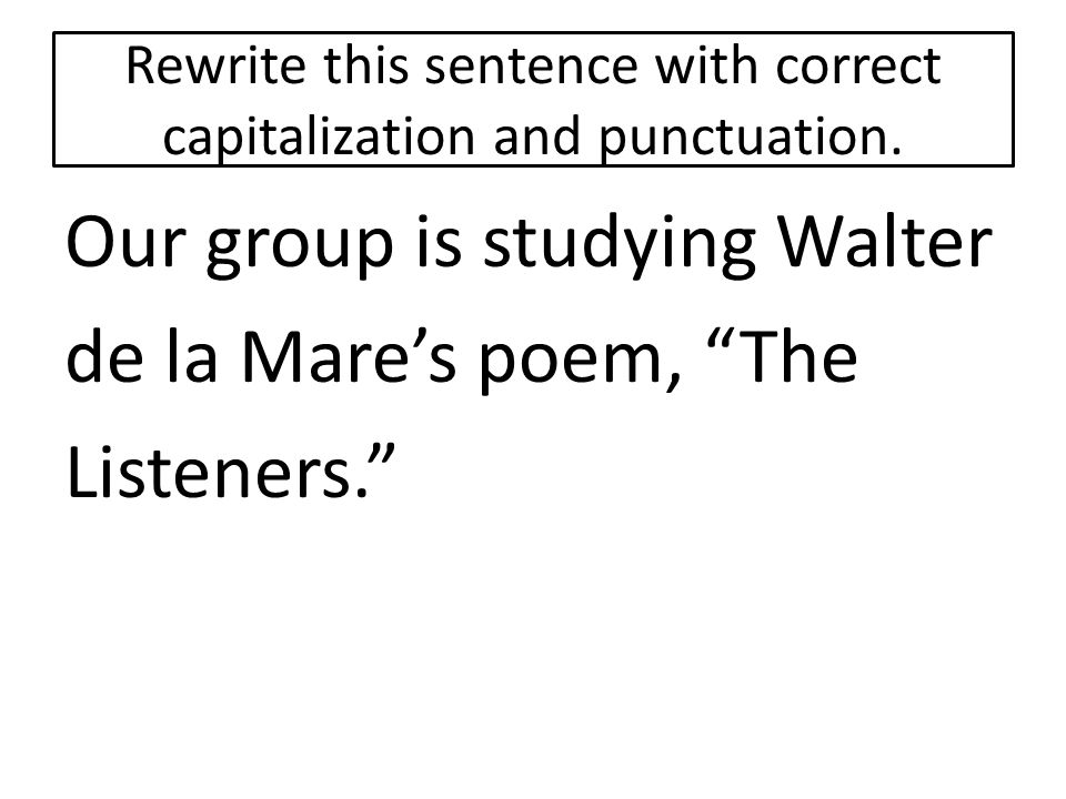 """Rewrite this sentence with correct capitalization and punctuation. Our group is studying Walter de la Mare's poem, """"The Listeners."""""""
