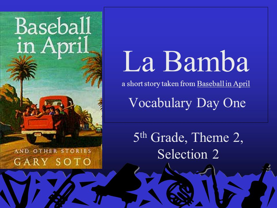 La Bamba a short story taken from Baseball in April 5 th Grade, Theme 2, Selection 2 Vocabulary Day One