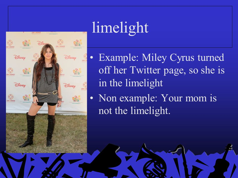 limelight Example: Miley Cyrus turned off her Twitter page, so she is in the limelight Non example: Your mom is not the limelight.