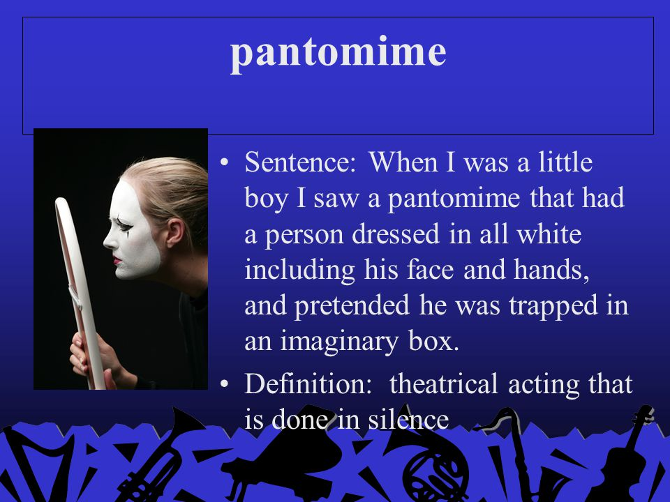 pantomime Sentence: When I was a little boy I saw a pantomime that had a person dressed in all white including his face and hands, and pretended he wa