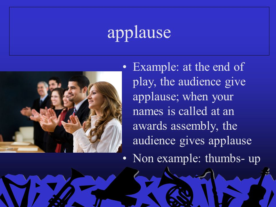 applause Example: at the end of play, the audience give applause; when your names is called at an awards assembly, the audience gives applause Non exa