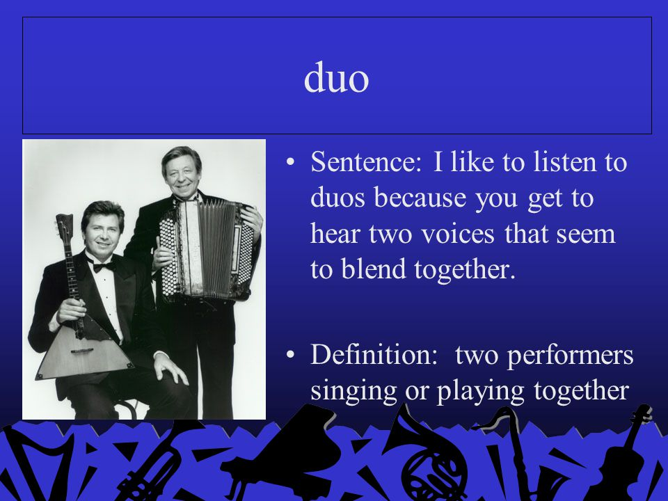 duo Sentence: I like to listen to duos because you get to hear two voices that seem to blend together. Definition: two performers singing or playing t