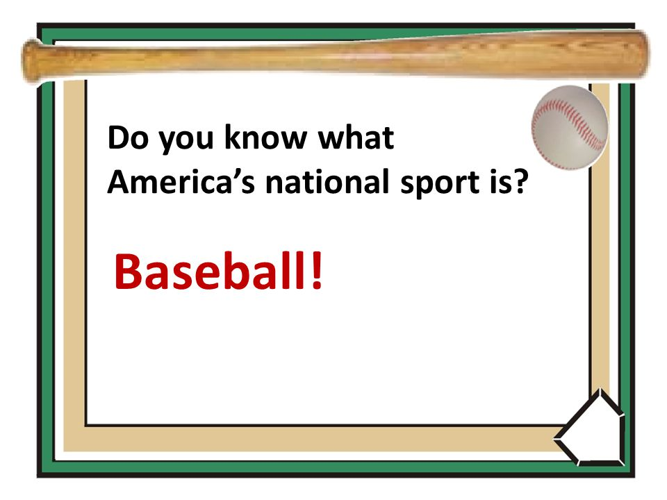 Do you know what America's national sport is Baseball!