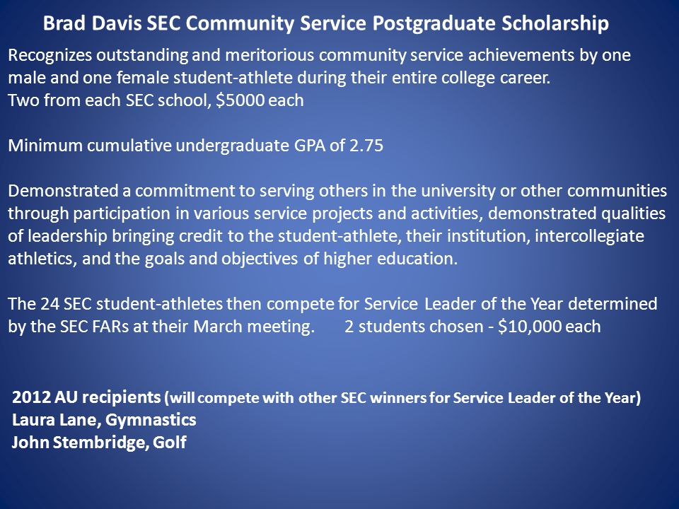 Brad Davis SEC Community Service Postgraduate Scholarship Recognizes outstanding and meritorious community service achievements by one male and one female student-athlete during their entire college career.