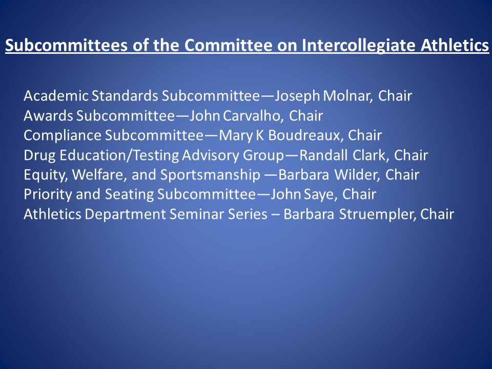 Subcommittees of the Committee on Intercollegiate Athletics Academic Standards Subcommittee—Joseph Molnar, Chair Awards Subcommittee—John Carvalho, Chair Compliance Subcommittee—Mary K Boudreaux, Chair Drug Education/Testing Advisory Group—Randall Clark, Chair Equity, Welfare, and Sportsmanship —Barbara Wilder, Chair Priority and Seating Subcommittee—John Saye, Chair Athletics Department Seminar Series – Barbara Struempler, Chair