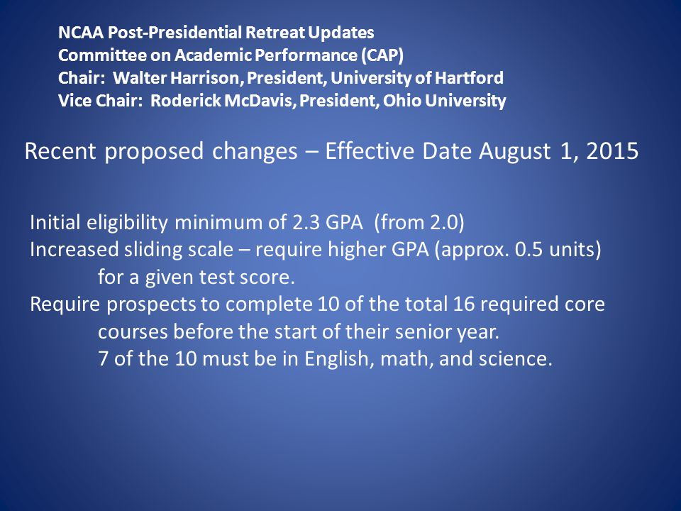 NCAA Post-Presidential Retreat Updates Committee on Academic Performance (CAP) Chair: Walter Harrison, President, University of Hartford Vice Chair: Roderick McDavis, President, Ohio University Recent proposed changes – Effective Date August 1, 2015 Initial eligibility minimum of 2.3 GPA (from 2.0) Increased sliding scale – require higher GPA (approx.