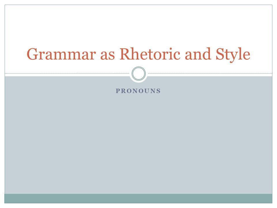 PRONOUNS Grammar as Rhetoric and Style