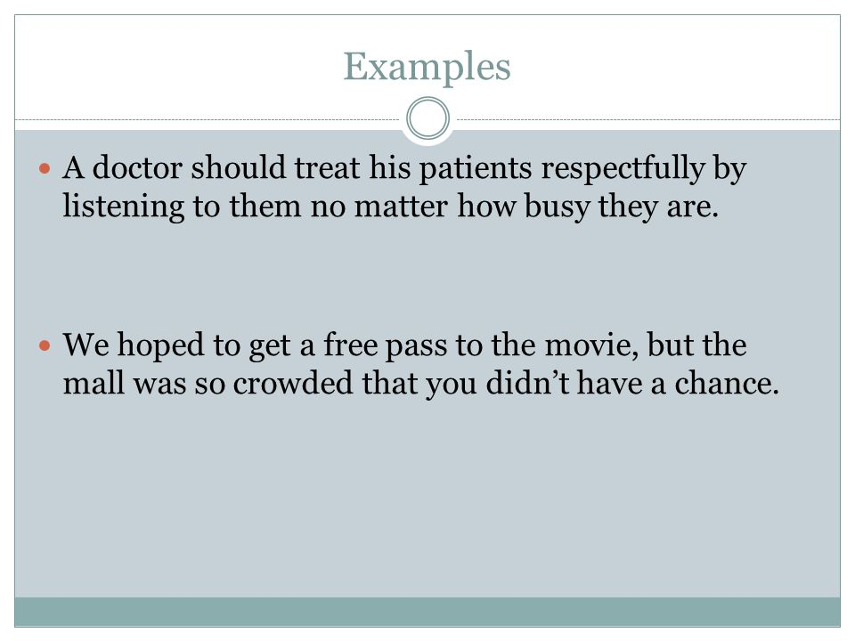 Examples A doctor should treat his patients respectfully by listening to them no matter how busy they are.