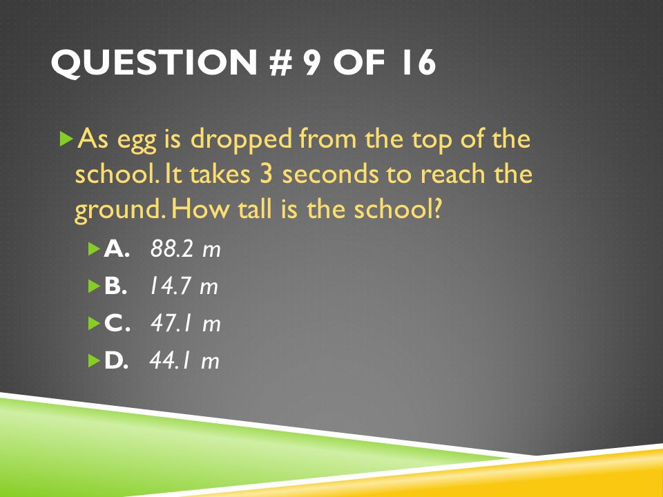 QUESTION # 9 OF 16  As egg is dropped from the top of the school.