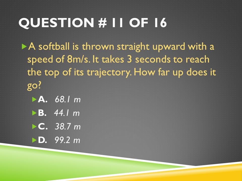 QUESTION # 11 OF 16  A softball is thrown straight upward with a speed of 8m/s.