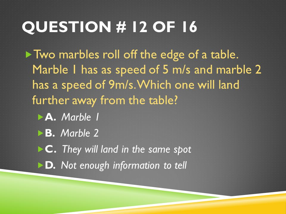 QUESTION # 12 OF 16  Two marbles roll off the edge of a table.