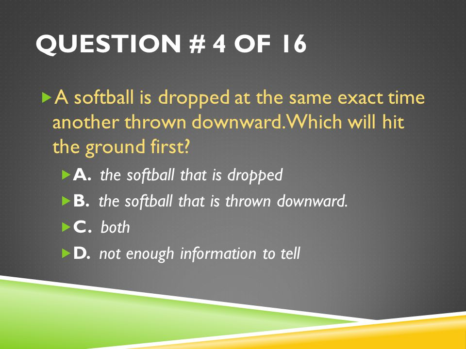 QUESTION # 4 OF 16  A softball is dropped at the same exact time another thrown downward.