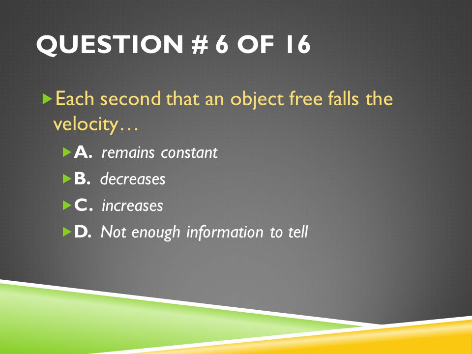 QUESTION # 6 OF 16  Each second that an object free falls the velocity…  A.