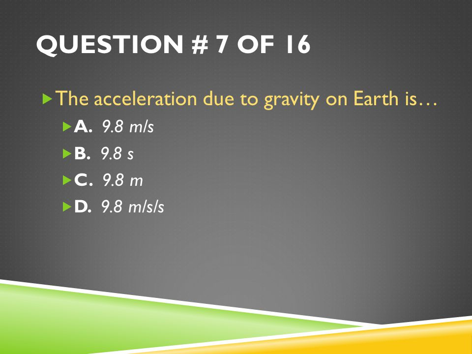 QUESTION # 7 OF 16  The acceleration due to gravity on Earth is…  A.