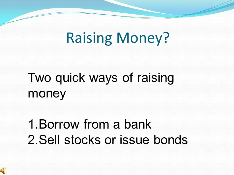 Raising Money? Two quick ways of raising money 1.Borrow from a bank 2.Sell stocks or issue bonds
