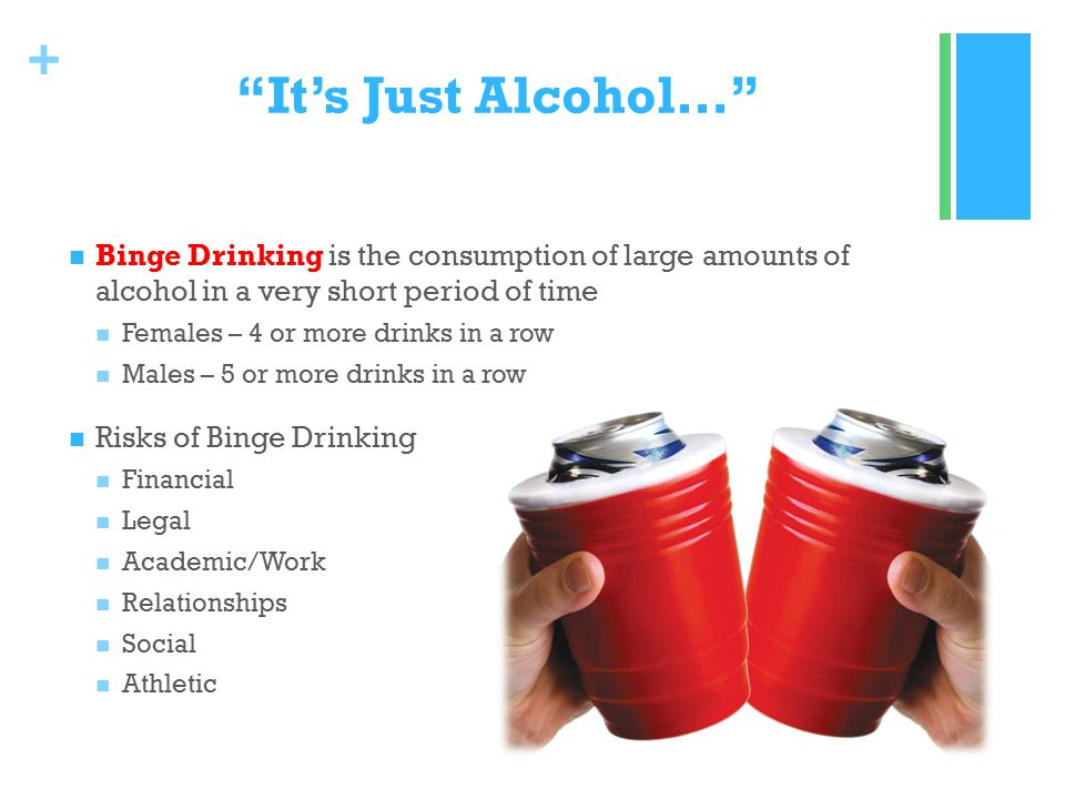 + It's Just Alcohol… Binge Drinking is the consumption of large amounts of alcohol in a very short period of time Females – 4 or more drinks in a row Males – 5 or more drinks in a row Risks of Binge Drinking Financial Legal Academic/Work Relationships Social Athletic