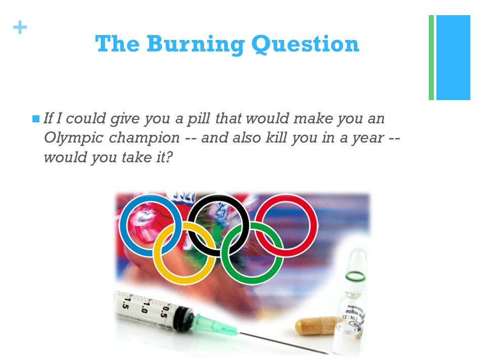 + The Burning Question If I could give you a pill that would make you an Olympic champion -- and also kill you in a year -- would you take it