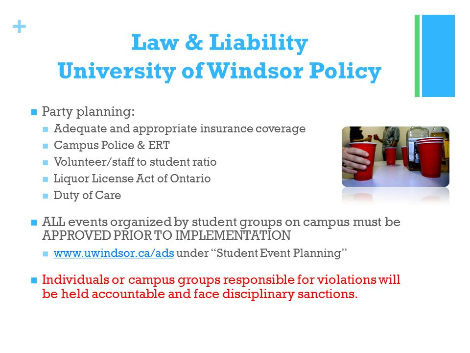 + Law & Liability University of Windsor Policy Party planning: Adequate and appropriate insurance coverage Campus Police & ERT Volunteer/staff to student ratio Liquor License Act of Ontario Duty of Care ALL events organized by student groups on campus must be APPROVED PRIOR TO IMPLEMENTATION www.uwindsor.ca/ads under Student Event Planning www.uwindsor.ca/ads Individuals or campus groups responsible for violations will be held accountable and face disciplinary sanctions.