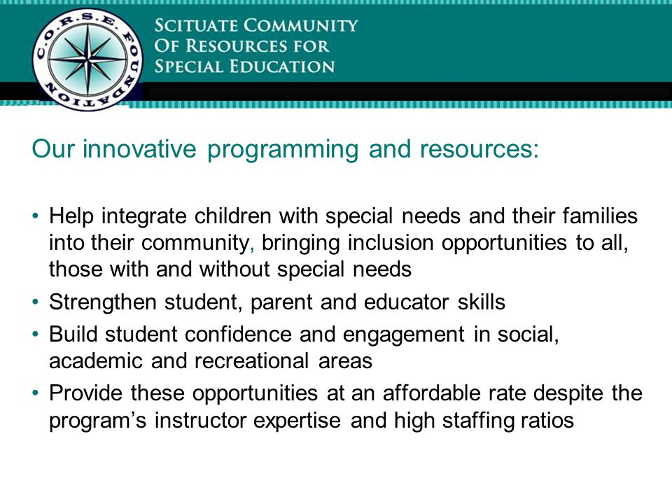 Our innovative programming and resources: Help integrate children with special needs and their families into their community, bringing inclusion opportunities to all, those with and without special needs Strengthen student, parent and educator skills Build student confidence and engagement in social, academic and recreational areas Provide these opportunities at an affordable rate despite the program's instructor expertise and high staffing ratios