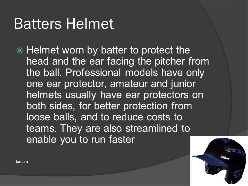 Batters Helmet  Helmet worn by batter to protect the head and the ear facing the pitcher from the ball.