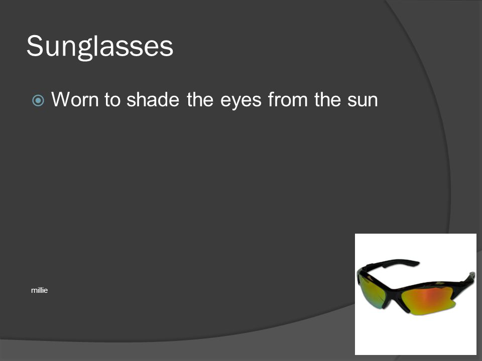 Sunglasses  Worn to shade the eyes from the sun millie