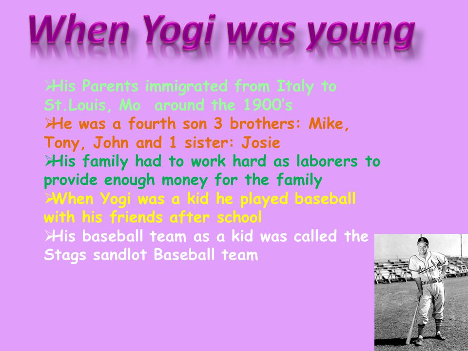  His Parents immigrated from Italy to St.Louis, Mo around the 1900's  He was a fourth son 3 brothers: Mike, Tony, John and 1 sister: Josie  His family had to work hard as laborers to provide enough money for the family  When Yogi was a kid he played baseball with his friends after school  His baseball team as a kid was called the Stags sandlot Baseball team